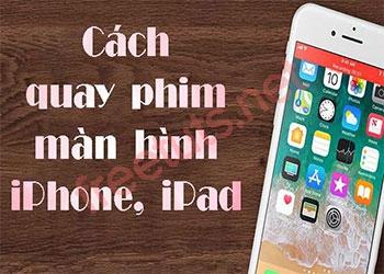 Hướng dẫn quay video màn hình iPhone và iPad bằng nhiều cách