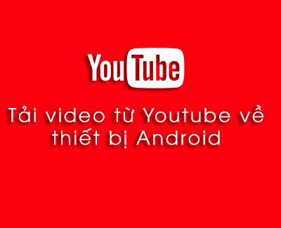 Hướng dẫn cách tải video từ Youtube về điện thoại Android