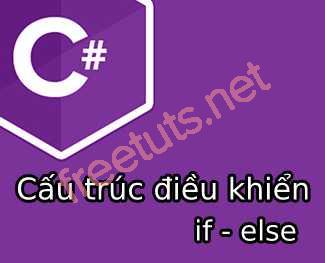 Cấu trúc điều khiển if - else trong C#